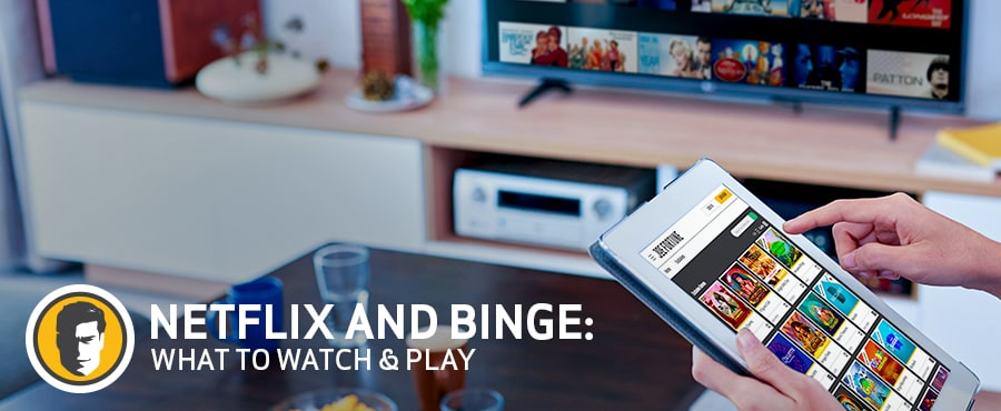 Netflix Binge: What to watch and play.